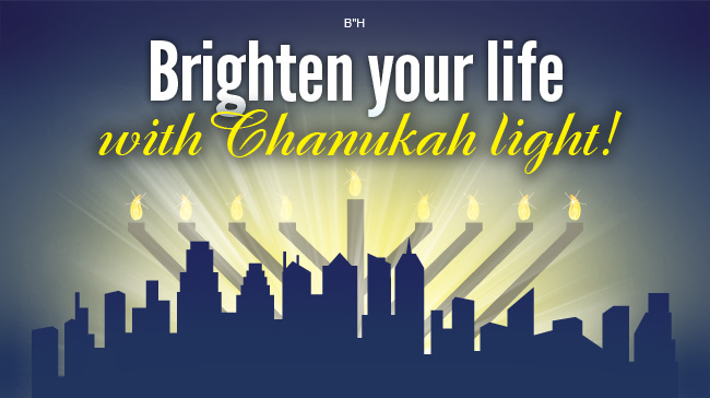 Brighten your life with Chanukah light!